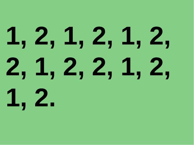 1, 2, 1, 2, 1, 2, 2, 1, 2, 2, 1, 2, 1, 2.