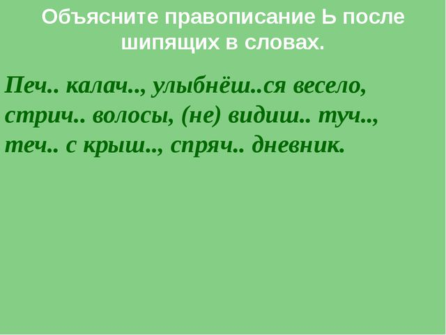 Объясните правописание Ь после шипящих в словах. Печ.. калач.., улыбнёш..ся в...