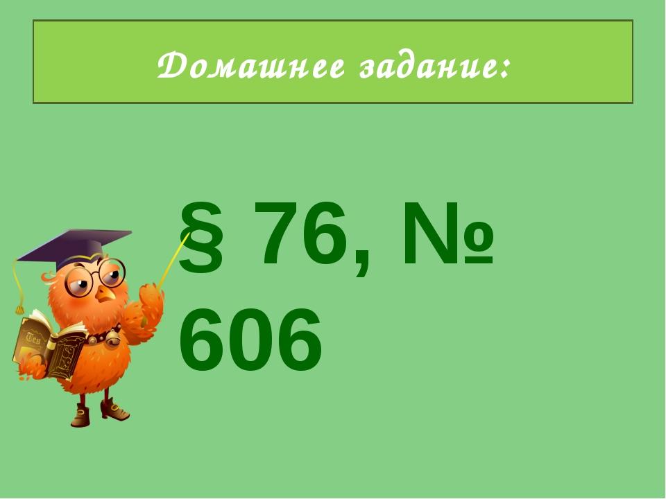 § 76, № 606 Домашнее задание:
