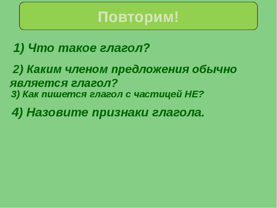 1) Что такое глагол? Повторим! 4) Назовите признаки глагола. 2) Каким членом...