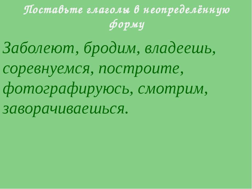 Поставьте глаголы в неопределённую форму Заболеют, бродим, владеешь, соревнуе...