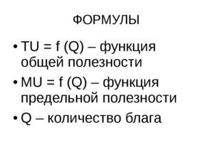 ФОРМУЛЫ TU = f (Q) – функция общей полезности MU = f (Q) – функция предельной