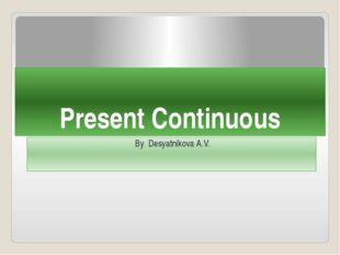 Present Continuous By Desyatnikova A.V.