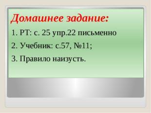Домашнее задание: 1. РТ: с. 25 упр.22 письменно 2. Учебник: с.57, №11; 3. Пр