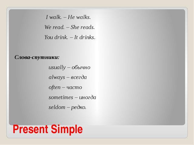 Present Simple I walk. – He walks. We read. – She reads. You drink. – It drin...