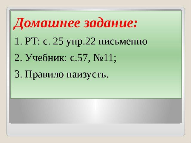 Домашнее задание: 1. РТ: с. 25 упр.22 письменно 2. Учебник: с.57, №11; 3. Пр...