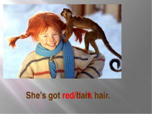 She's got red/dark hair. She's got red hair.
