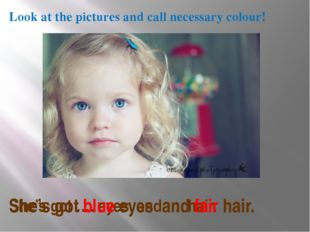 Look at the pictures and call necessary colour! She's got …. eyes and …. hair