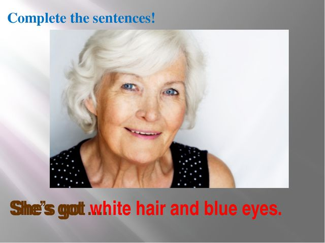 She's got …. She's got white hair and blue eyes. Complete the sentences!