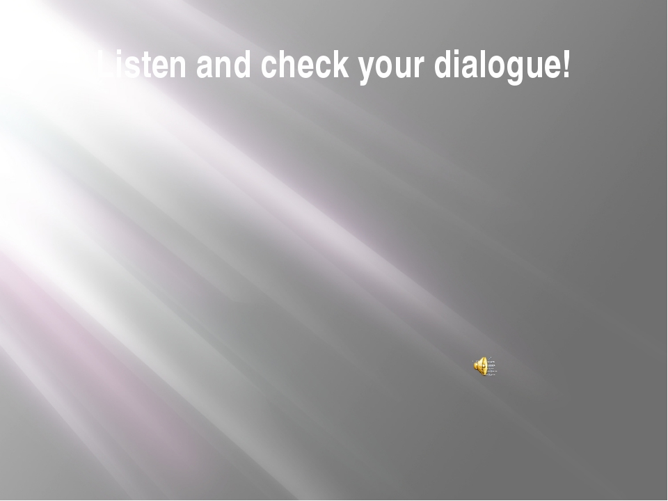 Listen and check your dialogue!