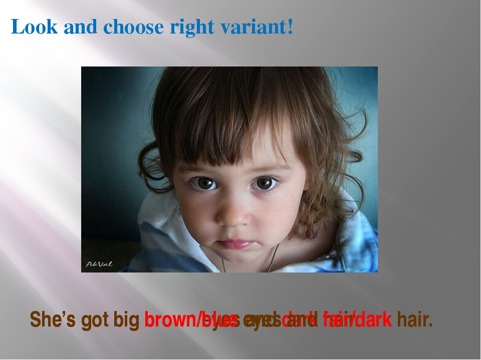 Look and choose right variant! She's got big brown eyes and dark hair. She's...