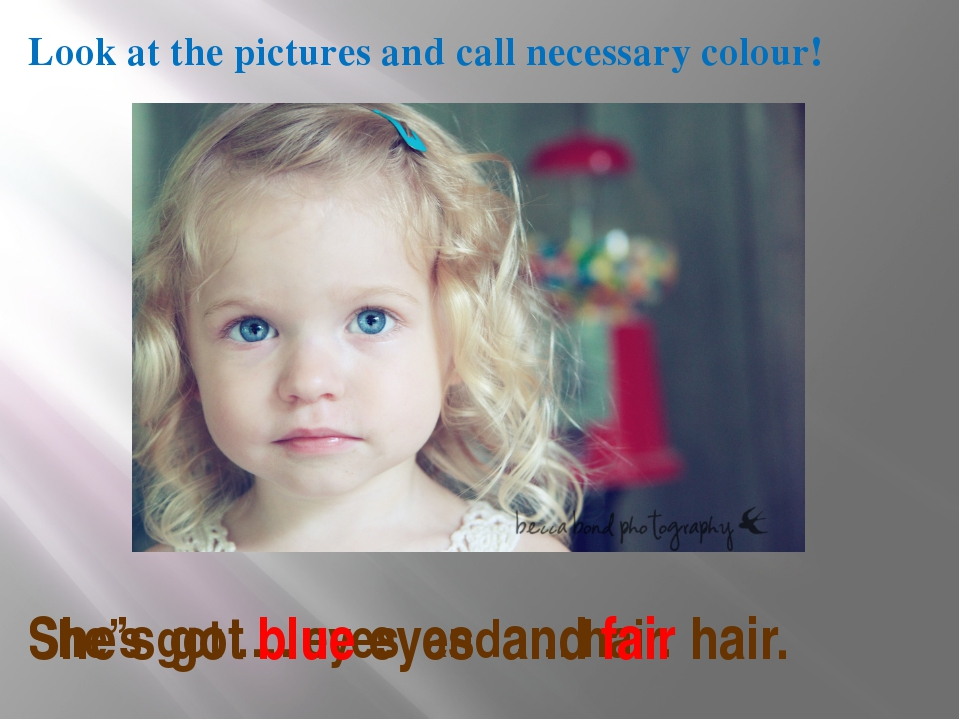 Look at the pictures and call necessary colour! She's got …. eyes and …. hair...