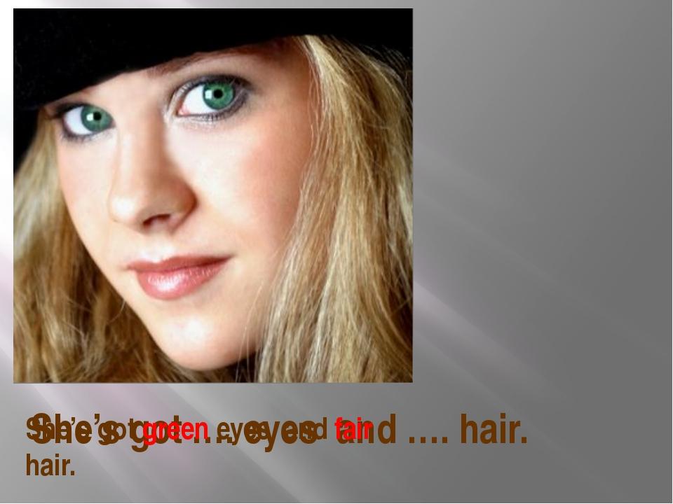 She's got …. eyes and …. hair. She's got green eyes and fair hair.