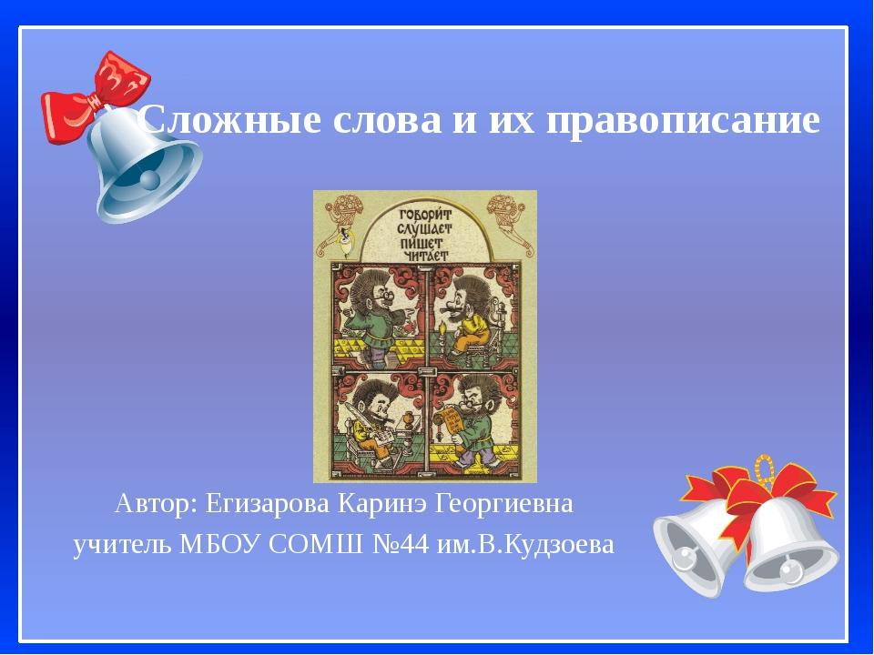 Сложные слова и их правописание Автор: Егизарова Каринэ Георгиевна учитель МБ...