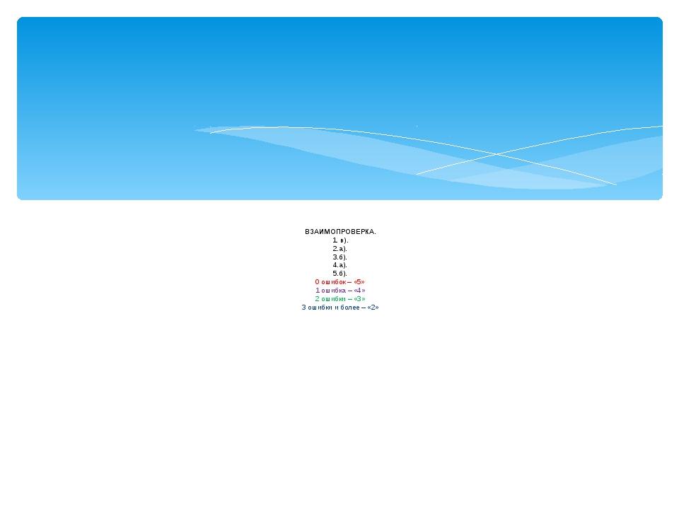 ВЗАИМОПРОВЕРКА. 1. в). 2.а). 3.б). 4.а). 5.б). 0 ошибок – «5» 1 ошибка – «4»...