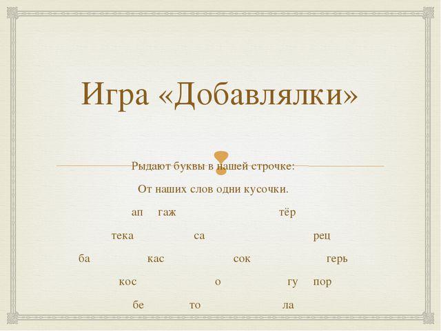 Игра «Добавлялки» Рыдают буквы в нашей строчке: От наших слов одни кусочки. а...