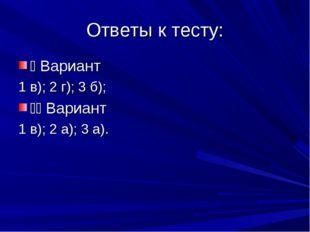 Ответы к тесту: I Вариант 1 в); 2 г); 3 б); II Вариант 1 в); 2 а); 3 а).