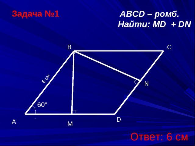 C M ABCD – ромб. Найти: МD + DN Задача №1 Ответ: 6 см