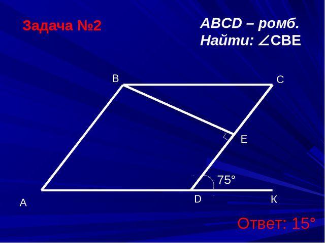 Задача №2 ABCD – ромб. Найти: CBE Ответ: 15°