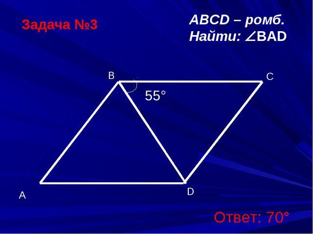 Задача №3 ABCD – ромб. Найти: BAD Ответ: 70°