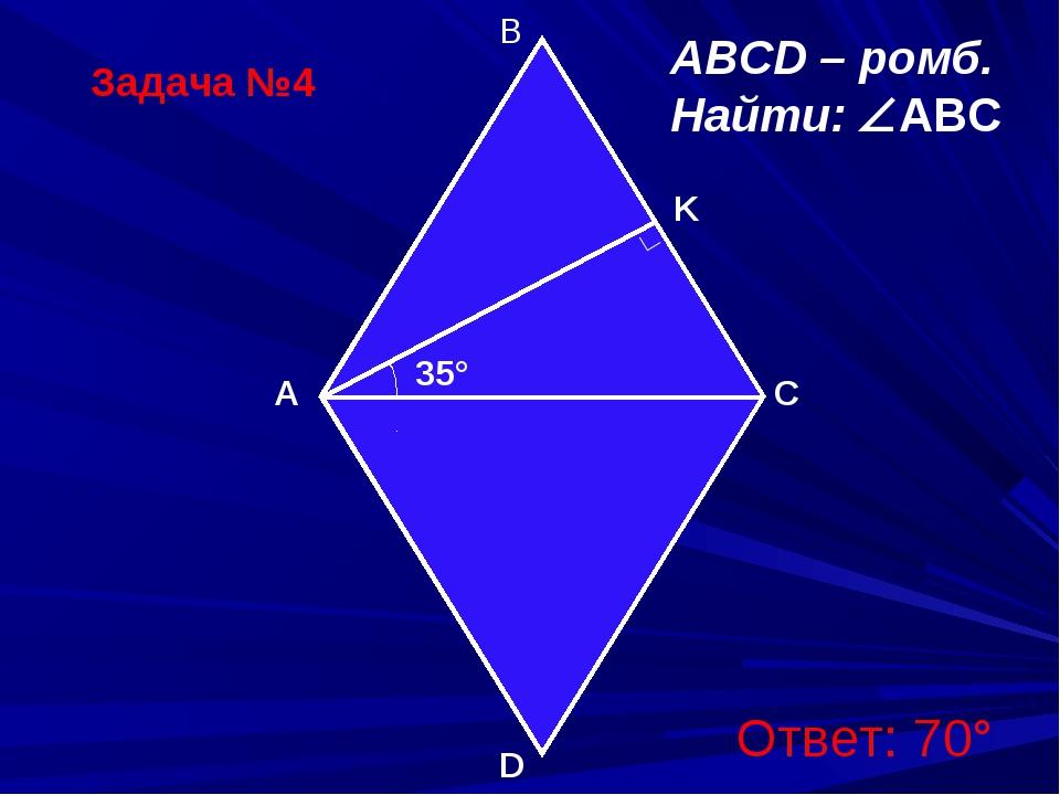 Задача №4 B A D C ∟ ABCD – ромб. Найти: ABC K 35° Ответ: 70°