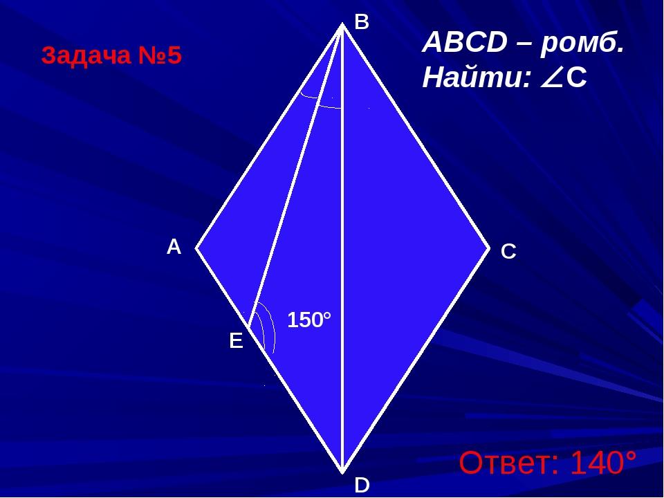 Задача №5 150° D A B C ABCD – ромб. Найти: C Ответ: 140° E