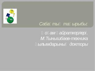 Сабақтың тақырыбы: Қоғам қайраткерлері. М.Тынышбаев-техника ғылымдарының докт