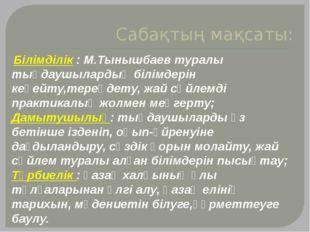 Сабақтың мақсаты: Білімділік : М.Тынышбаев туралы тыңдаушылардың білімдерін к