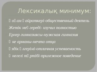 Лексикалық минимум: Қоғам қайраткері-общественный деятель Жетік меңгереді- из