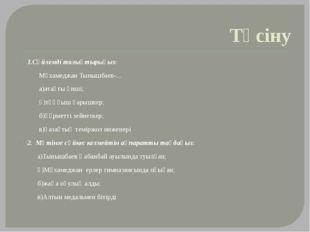 Түсіну 1.Сөйлемді толықтырыңыз: Мұхамеджан Тынышбаев-... а)атақты әнші; ә)тұң