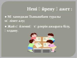 Нені үйрену қажет : ● Мұхамеджан Тынышбаев туралы мәлімет алу; ● Жай сөйлемні