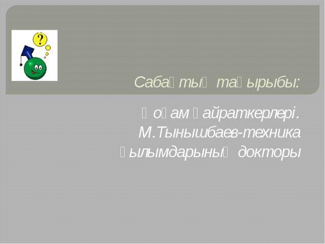Сабақтың тақырыбы: Қоғам қайраткерлері. М.Тынышбаев-техника ғылымдарының докт...