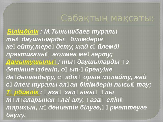 Сабақтың мақсаты: Білімділік : М.Тынышбаев туралы тыңдаушылардың білімдерін к...