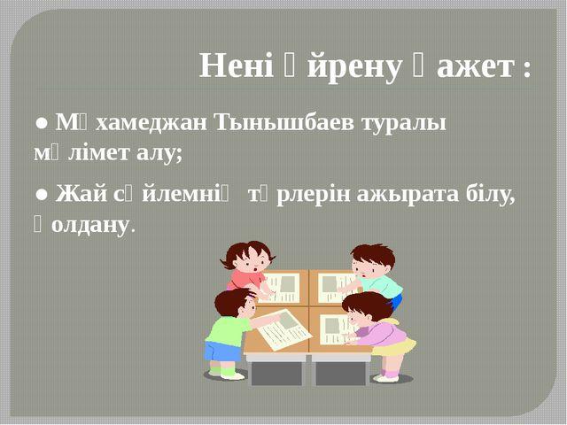 Нені үйрену қажет : ● Мұхамеджан Тынышбаев туралы мәлімет алу; ● Жай сөйлемні...