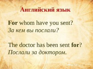 For whom have you sent? За кем вы послали? The doctor has been sen