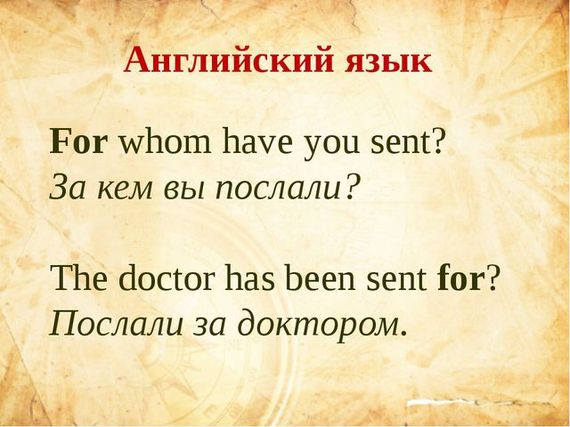 For whom have you sent? За кем вы послали? The doctor has been sen...