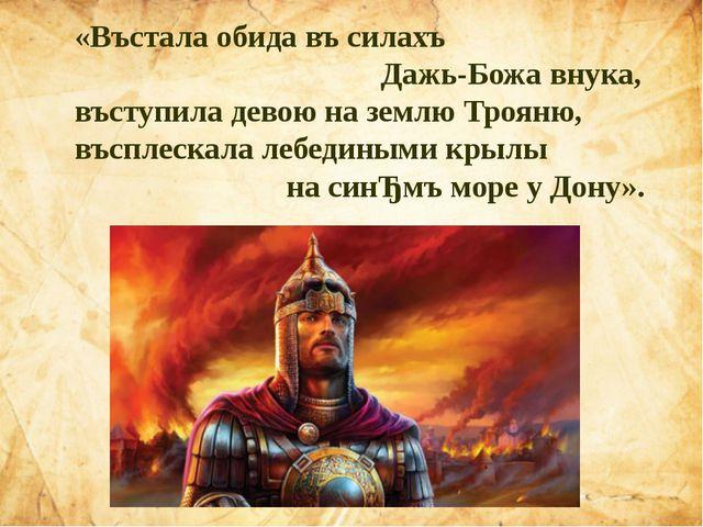 «Въстала обида въ силахъ Дажь-Божа внука, въступила девою на землю Трояню, въ...
