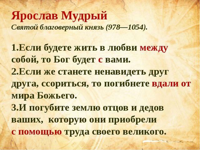 Ярослав Мудрый Святой благоверный князь (978—1054). 1.Если будете жить в любв...