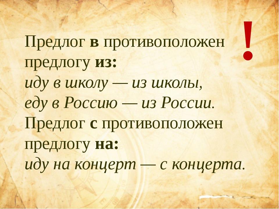 Предлог в противоположен предлогу из: иду в школу — из школы, еду в Россию —...