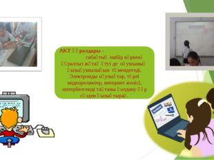 АКТ құралдары - сабақтың ешбір көрнекі құралсыз жұтаң өтуі де оқушының қызығу