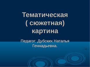 Тематическая ( сюжетная) картина Педагог: Дубских Наталья Геннадьевна.