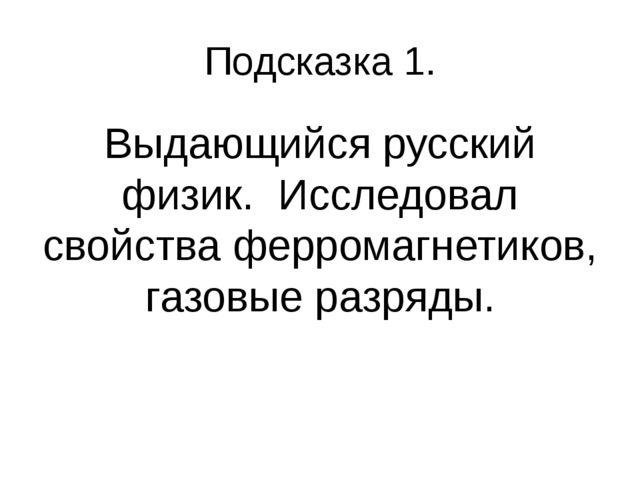 Подсказка 1. Выдающийся русский физик. Исследовал свойства ферромагнетиков, г...