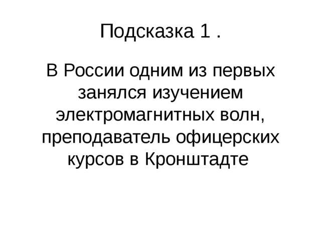Подсказка 1 . В России одним из первых занялся изучением электромагнитных вол...