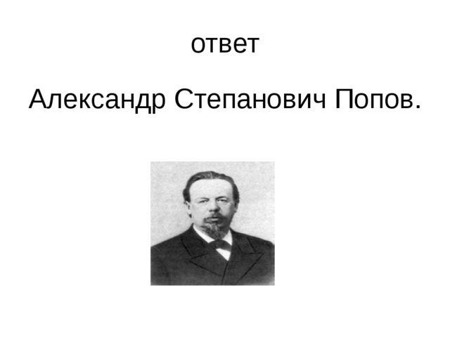 ответ Александр Степанович Попов.