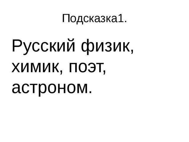Подсказка1. Русский физик, химик, поэт, астроном.
