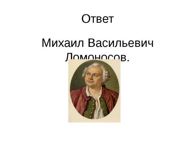 Ответ Михаил Васильевич Ломоносов.