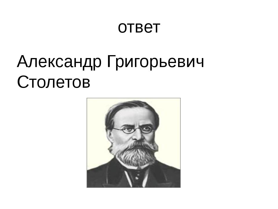 ответ Александр Григорьевич Столетов