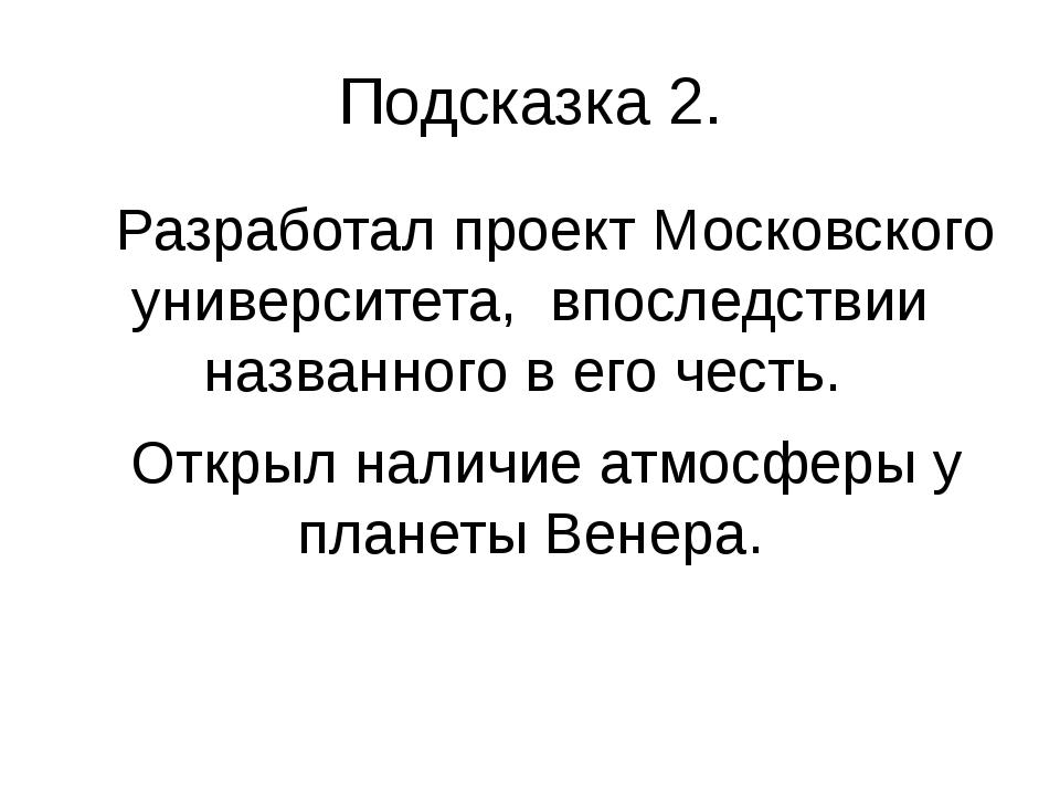 Подсказка 2. Разработал проект Московского университета, впоследствии названн...