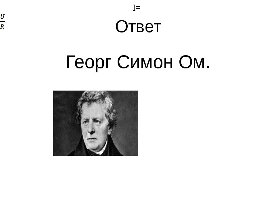 Ответ Георг Симон Ом. I= I=