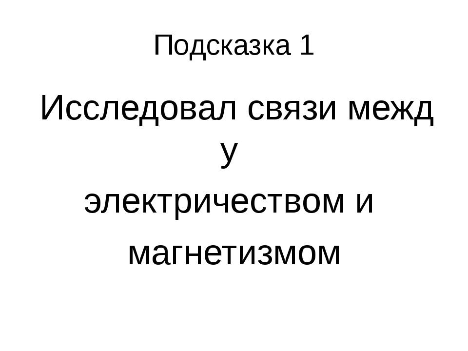 Подсказка 1 Исследовалсвязимежду электричествоми магнетизмом